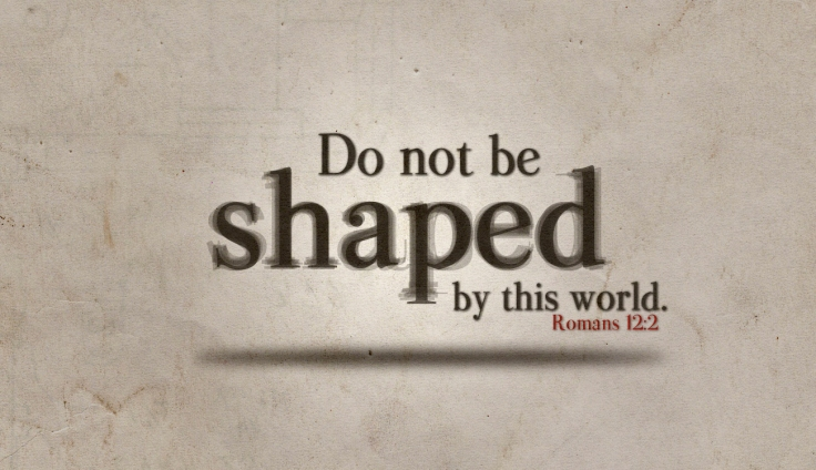 Do Not Be Shaped By This World